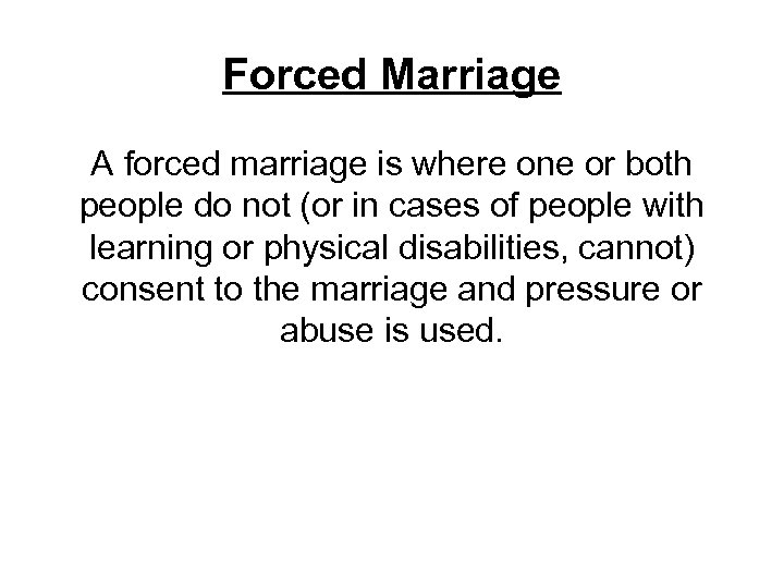 Forced Marriage A forced marriage is where one or both people do not (or