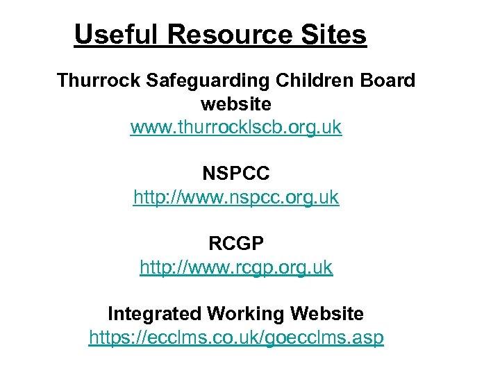 Useful Resource Sites Thurrock Safeguarding Children Board website www. thurrocklscb. org. uk NSPCC http: