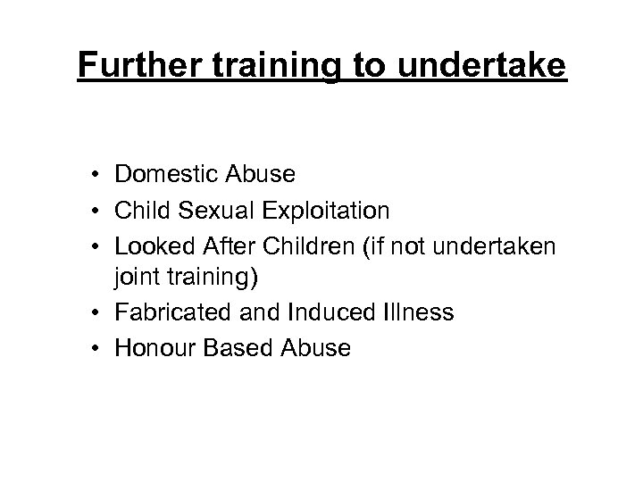 Further training to undertake • Domestic Abuse • Child Sexual Exploitation • Looked After