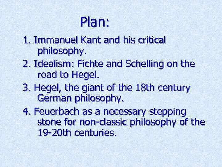Plan: 1. Immanuel Kant and his critical philosophy. 2. Idealism: Fichte and Schelling on