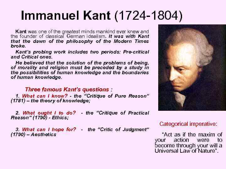 Immanuel Kant (1724 -1804) Kant was one of the greatest minds mankind ever knew