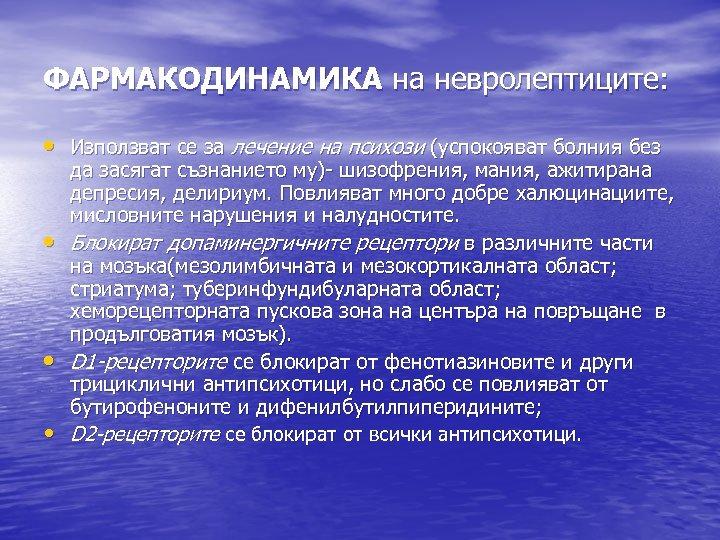ФАРМАКОДИНАМИКА на невролептиците: • Използват се за лечение на психози (успокояват болния без да