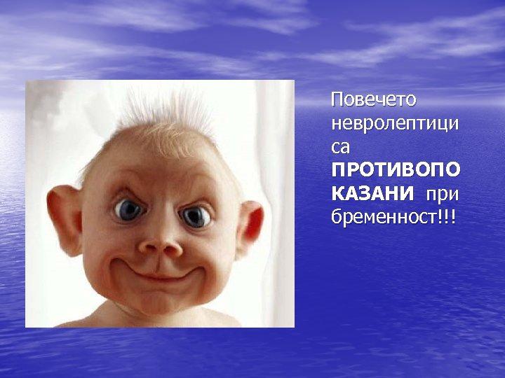 Повечето невролептици са ПРОТИВОПО КАЗАНИ при бременност!!!