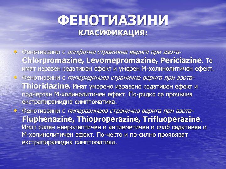 ФЕНОТИАЗИНИ КЛАСИФИКАЦИЯ: • Фенотиазини с алифатна странична верига при азота. Chlorpromazine, Levomepromazine, Periciazine. Те