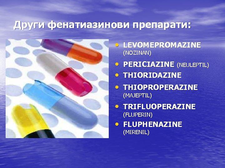 Други фенатиазинови препарати: • LEVOMEPROMAZINE (NOZINAN) • PERICIAZINE (NEULEPTIL) • THIORIDAZINE • THIOPROPERAZINE (MAJEPTIL)