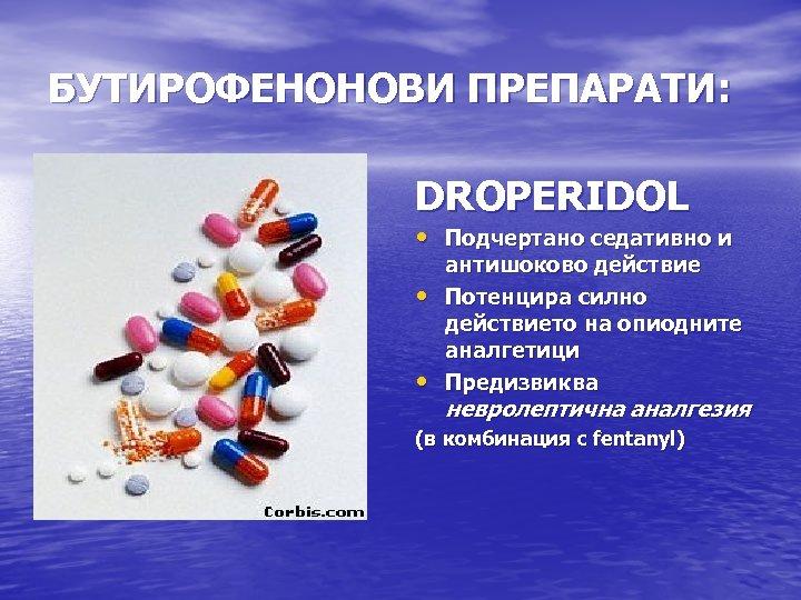 БУТИРОФЕНОНОВИ ПРЕПАРАТИ: DROPERIDOL • Подчертано седативно и • • антишоково действие Потенцира силно действието