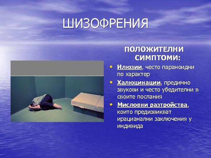ШИЗОФРЕНИЯ ПОЛОЖИТЕЛНИ СИМПТОМИ: • Илюзии, често параноидни • • по характер Халюцинации, предимно звукови