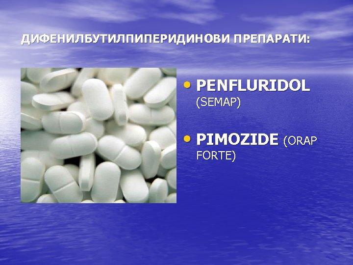 ДИФЕНИЛБУТИЛПИПЕРИДИНОВИ ПРЕПАРАТИ: • PENFLURIDOL (SEMAP) • PIMOZIDE (ORAP FORTE)