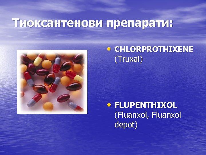Тиоксантенови препарати: • CHLORPROTHIXENE (Truxal) • FLUPENTHIXOL (Fluanxol, Fluanxol depot)