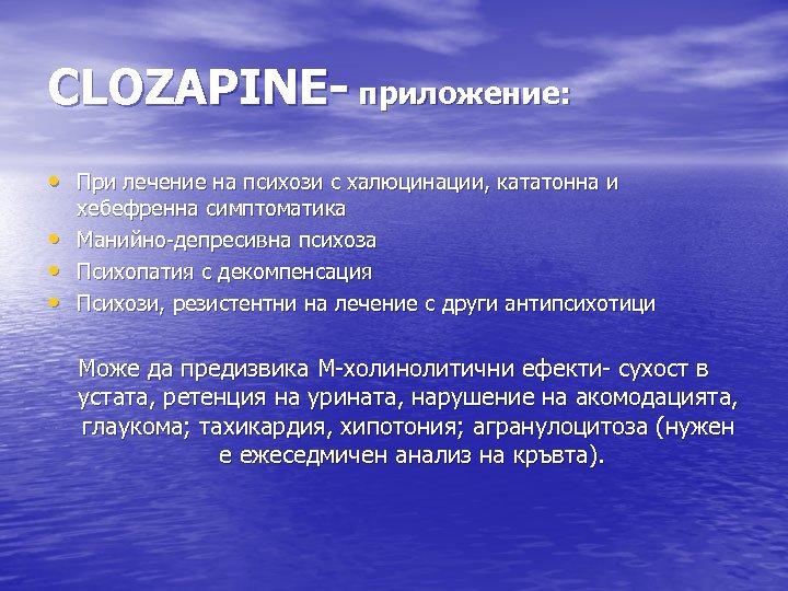 CLOZAPINE- приложение: • При лечение на психози с халюцинации, кататонна и • • •