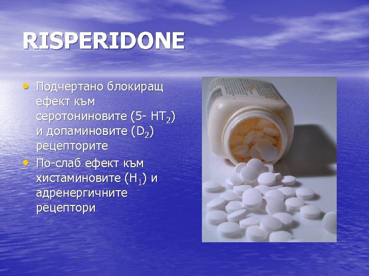 RISPERIDONE • Подчертано блокиращ • ефект към серотониновите (5 - НТ 2) и допаминовите
