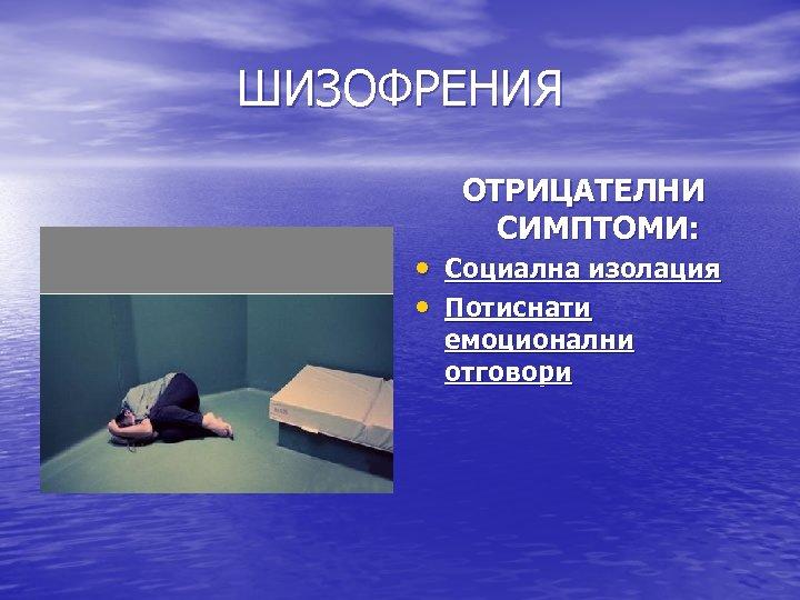 ШИЗОФРЕНИЯ ОТРИЦАТЕЛНИ СИМПТОМИ: • Социална изолация • Потиснати емоционални отговори