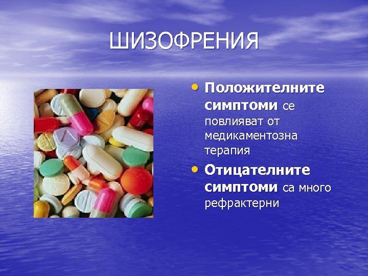 ШИЗОФРЕНИЯ • Положителните симптоми се повлияват от медикаментозна терапия • Отицателните симптоми са много