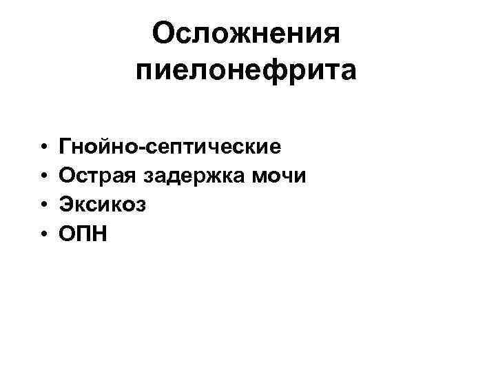 Осложнения пиелонефрита • • Гнойно-септические Острая задержка мочи Эксикоз ОПН