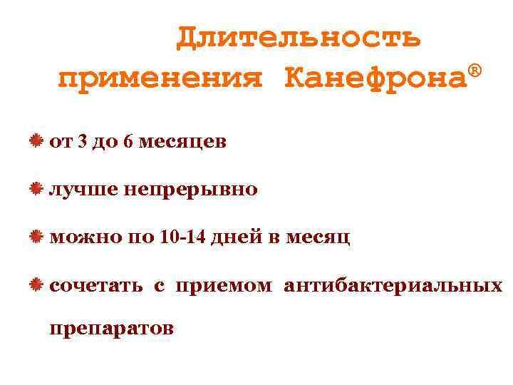 Длительность ® применения Канефрона от 3 до 6 месяцев лучше непрерывно можно по 10