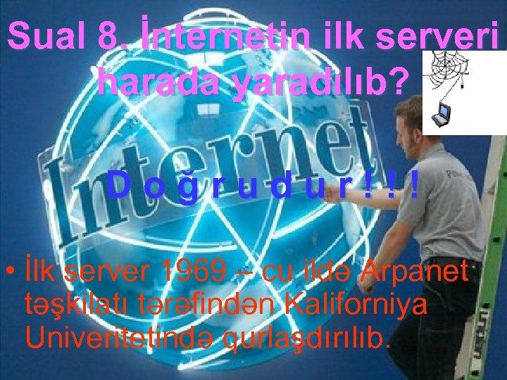 Sual 8. İnternetin ilk serveri harada yaradılıb? Doğrudur!!! • İlk server 1969 – cu