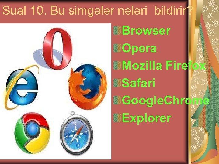 Sual 10. Bu simgələr nələri bildirir? Browser Opera Mozilla Firefox Safari Google. Chrome Explorer