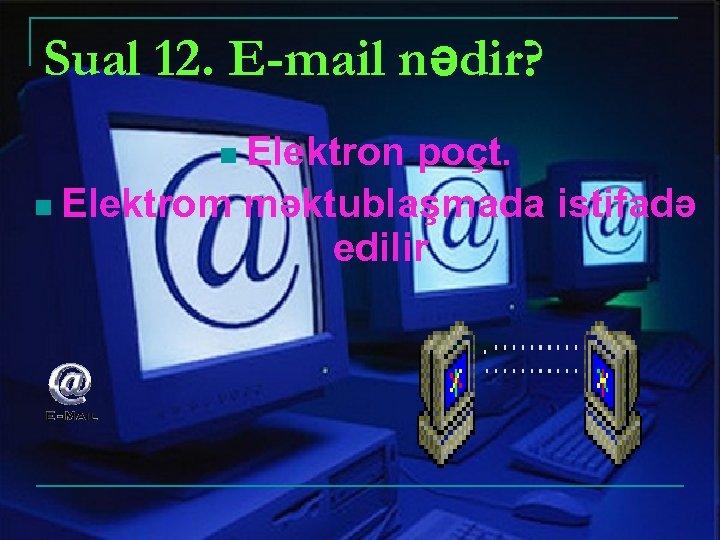 Sual 12. E-mail nədir? n Elektron poçt. n Elektrom məktublaşmada istifadə edilir