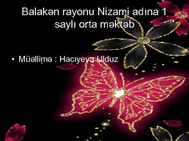 Balakən rayonu Nizami adına 1 saylı orta məktəb • Müəllimə : Hacıyeva Ulduz