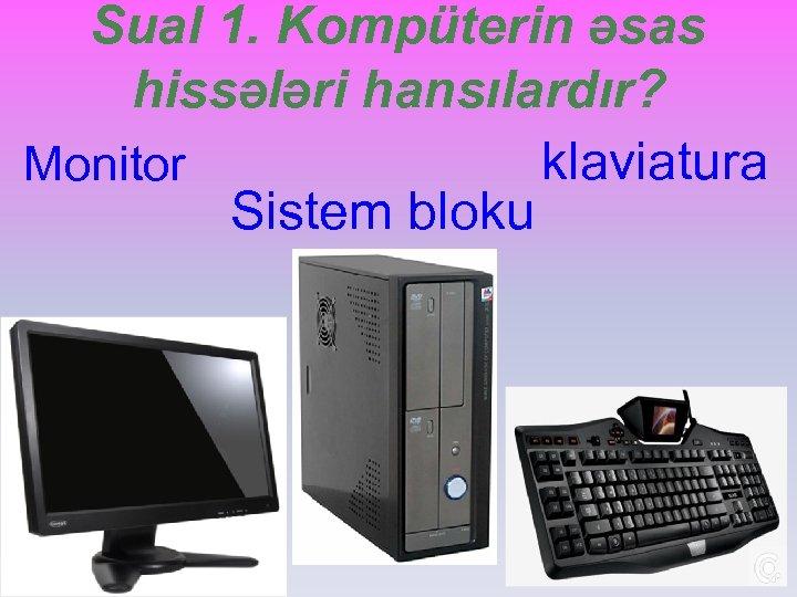 Sual 1. Kompüterin əsas hissələri hansılardır? klaviatura Monitor Sistem bloku
