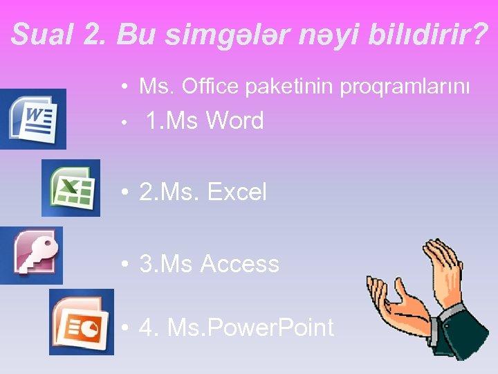 Sual 2. Bu simgələr nəyi bilıdirir? • Ms. Office paketinin proqramlarını • 1. Ms