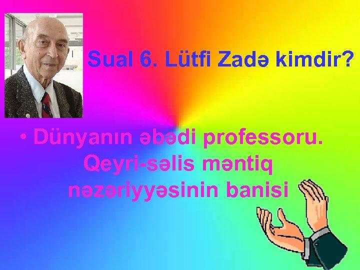 Sual 6. Lütfi Zadə kimdir? • Dünyanın əbədi professoru. Qeyri-səlis məntiq nəzəriyyəsinin banisi