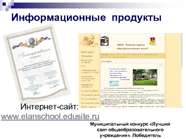 Информационные продукты Интернет-сайт: www. elanschool. edusite. ru Муниципальный конкурс «Лучший сайт общеобразовательного учреждения» .