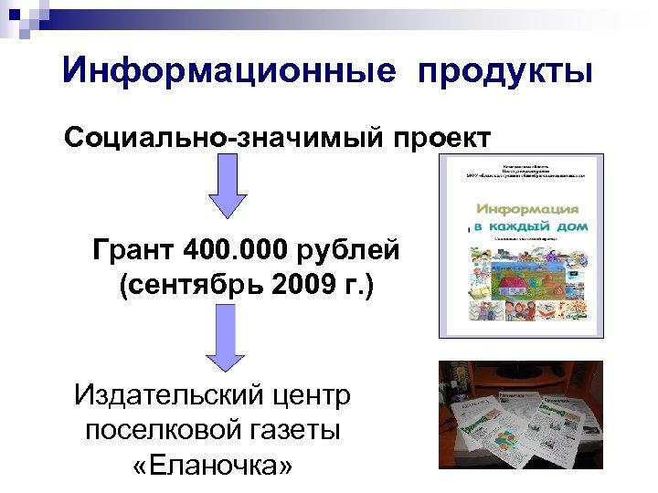 Информационные продукты Социально-значимый проект Грант 400. 000 рублей (сентябрь 2009 г. ) Издательский центр