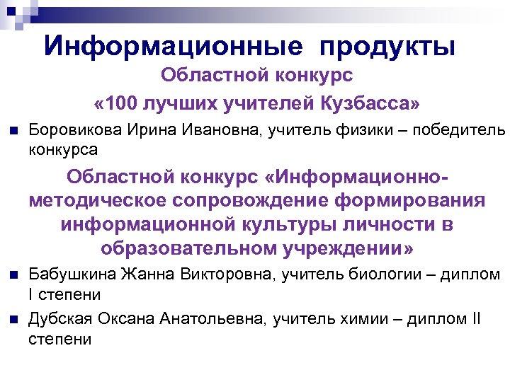 Информационные продукты Областной конкурс « 100 лучших учителей Кузбасса» n Боровикова Ирина Ивановна, учитель
