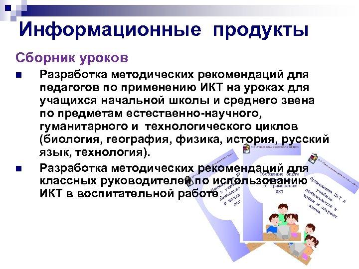 Информационные продукты Сборник уроков n n Разработка методических рекомендаций для педагогов по применению ИКТ