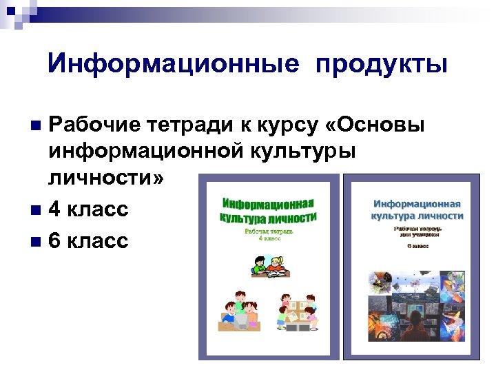 Информационные продукты Рабочие тетради к курсу «Основы информационной культуры личности» n 4 класс n