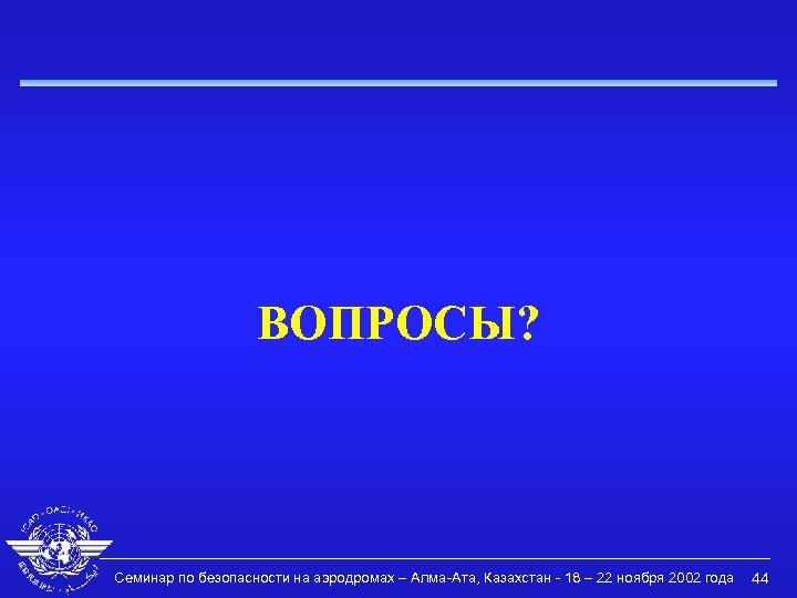 ВОПРОСЫ? Семинар по безопасности на аэродромах – Алма-Ата, Казахстан - 18 – 22 ноября