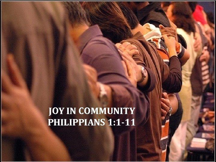 JOY IN COMMUNITY PHILIPPIANS 1: 1 -11