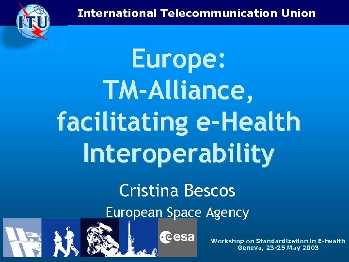 International Telecommunication Union Europe: TM-Alliance, facilitating e-Health Interoperability Cristina Bescos European Space Agency Workshop
