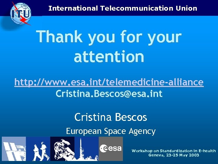 International Telecommunication Union Thank you for your attention http: //www. esa. int/telemedicine-alliance Cristina. Bescos@esa.