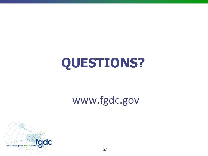 QUESTIONS? www. fgdc. gov 57
