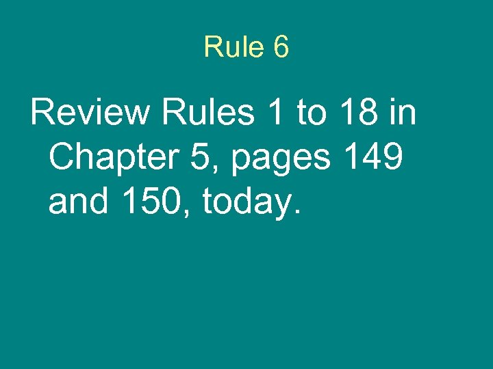 Rule 6 Review Rules 1 to 18 in Chapter 5, pages 149 and 150,