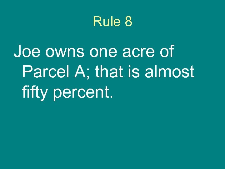 Rule 8 Joe owns one acre of Parcel A; that is almost fifty percent.