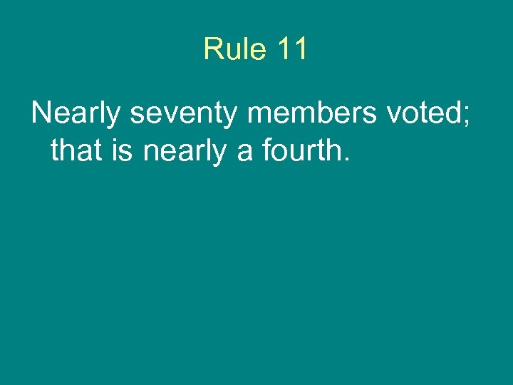 Rule 11 Nearly seventy members voted; that is nearly a fourth.