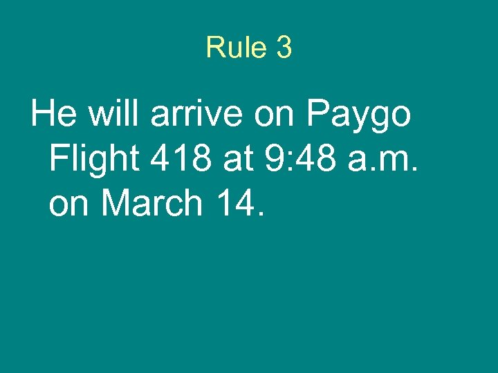 Rule 3 He will arrive on Paygo Flight 418 at 9: 48 a. m.