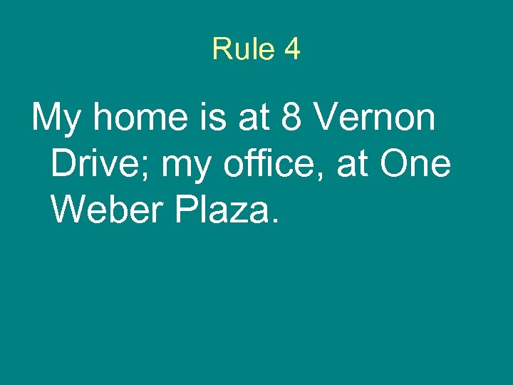 Rule 4 My home is at 8 Vernon Drive; my office, at One Weber