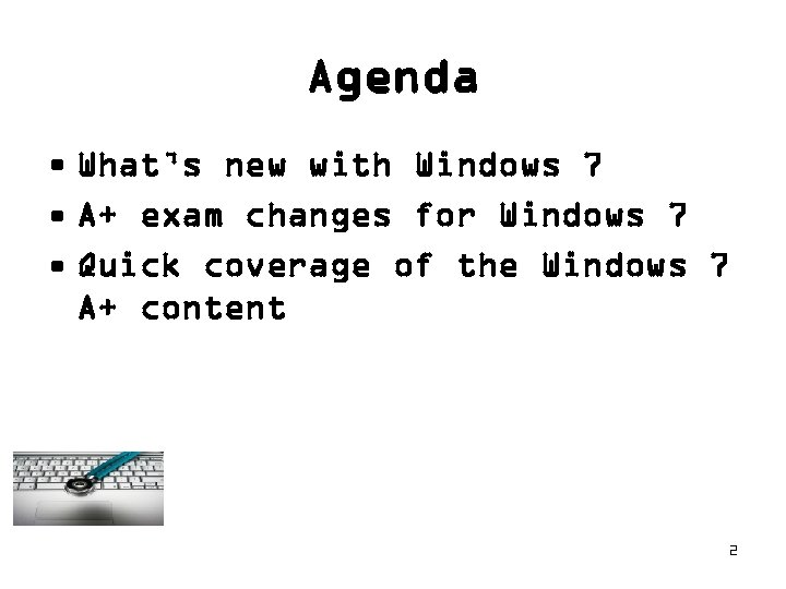 Agenda • What's new with Windows 7 • A+ exam changes for Windows 7