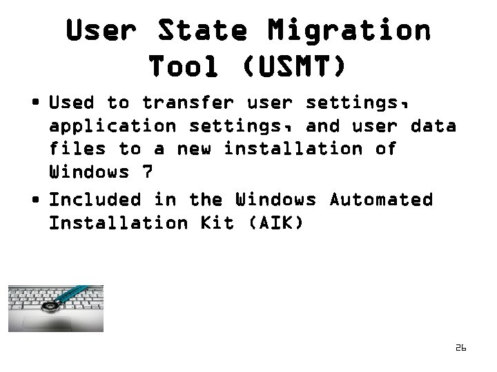 User State Migration Tool (USMT) • Used to transfer user settings, application settings, and