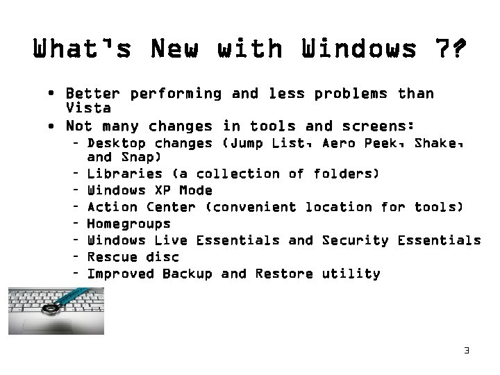 What's New with Windows 7? • Better performing and less problems than Vista •