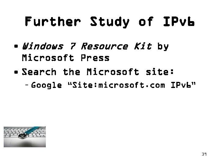 Further Study of IPv 6 • Windows 7 Resource Kit by Microsoft Press •