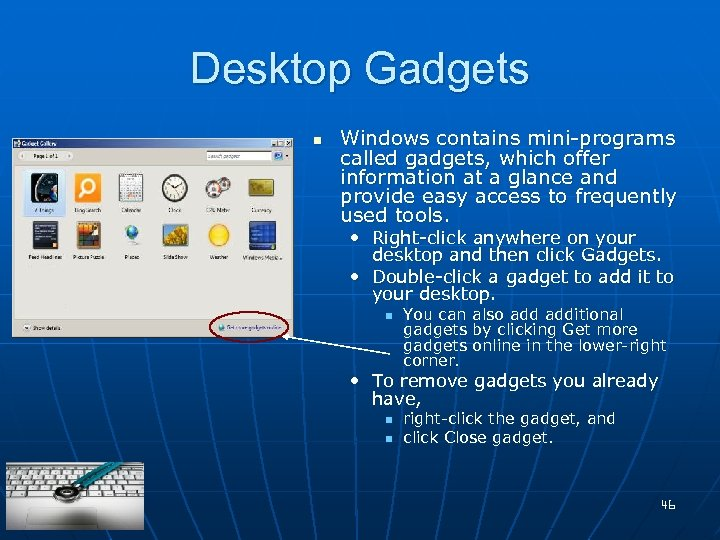Desktop Gadgets n Windows contains mini-programs called gadgets, which offer information at a glance