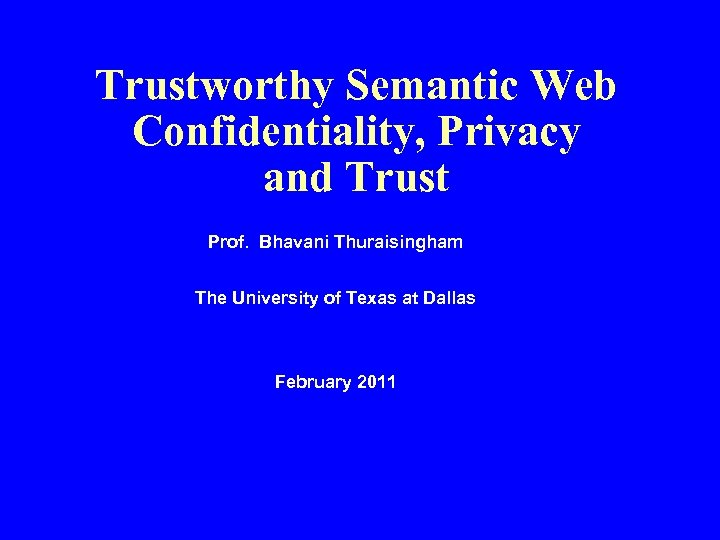 Trustworthy Semantic Web Confidentiality, Privacy and Trust Prof. Bhavani Thuraisingham The University of Texas