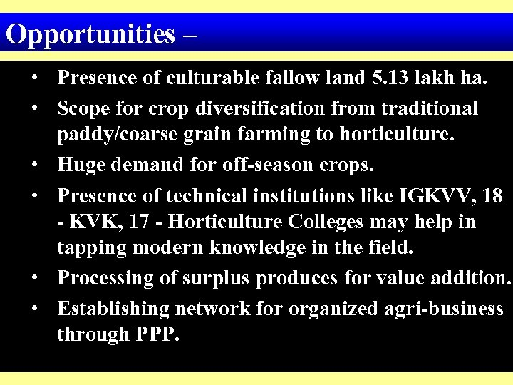 Opportunities – • Presence of culturable fallow land 5. 13 lakh ha. • Scope