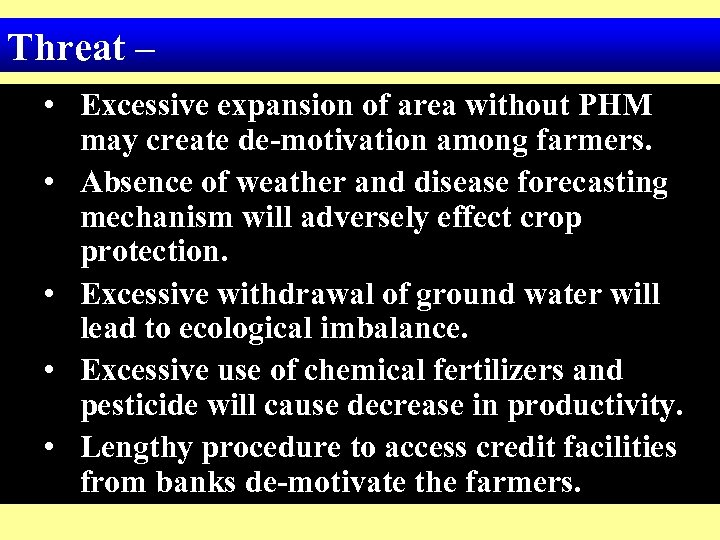 Threat – • Excessive expansion of area without PHM may create de-motivation among farmers.