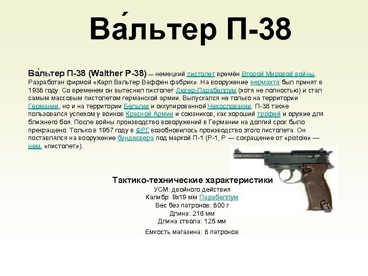 Ва льтер П-38 (Walther Р-38) — немецкий пистолет времён Второй Мировой войны. Разработан фирмой